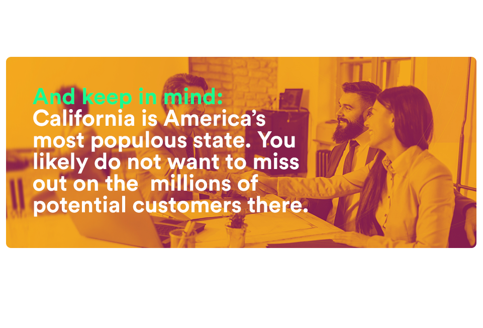 And keep in mind: California is America's most populous state. You likely do not want to miss out on the millions of potential customers there.